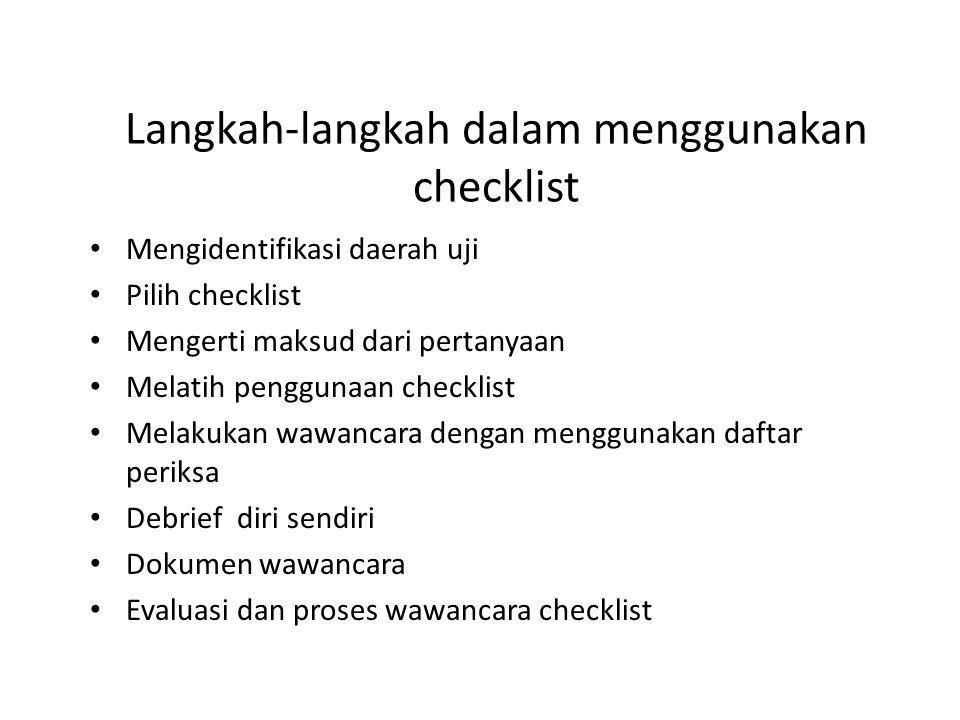Langkah-langkah dalam menggunakan checklist Mengidentifikasi daerah uji Pilih checklist Mengerti maksud dari pertanyaan Melatih penggunaan checklist Melakukan wawancara dengan menggunakan daftar periksa Debrief diri sendiri Dokumen wawancara Evaluasi dan proses wawancara checklist