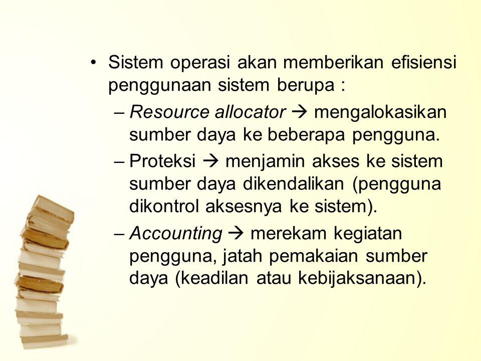 Sistem operasi akan memberikan efisiensi penggunaan sistem berupa : –Resource allocator  mengalokasikan sumber daya ke beberapa pengguna. –Proteksi 