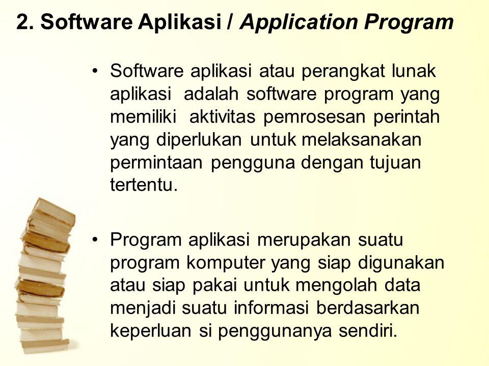 2. Software Aplikasi / Application Program Software aplikasi atau perangkat lunak aplikasi adalah software program yang memiliki aktivitas pemrosesan