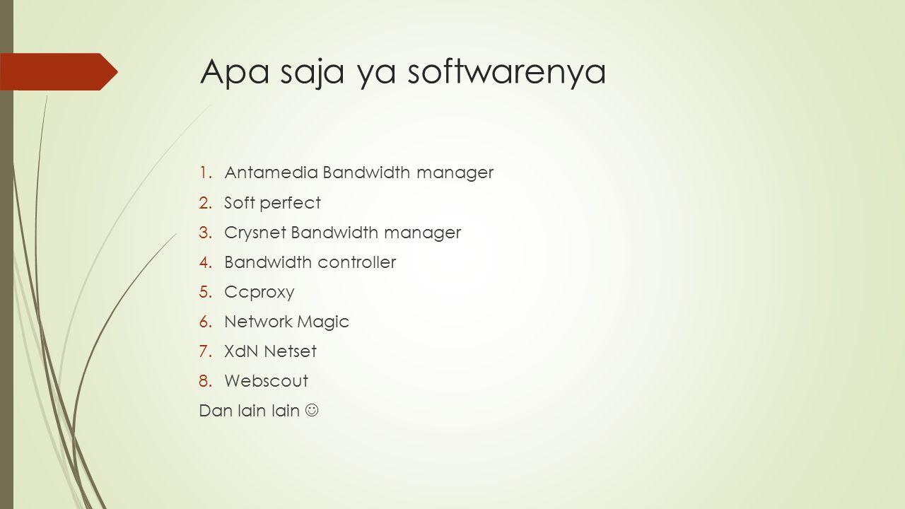 Apa saja ya softwarenya 1.Antamedia Bandwidth manager 2.Soft perfect 3.Crysnet Bandwidth manager 4.Bandwidth controller 5.Ccproxy 6.Network Magic 7.XdN Netset 8.Webscout Dan lain lain