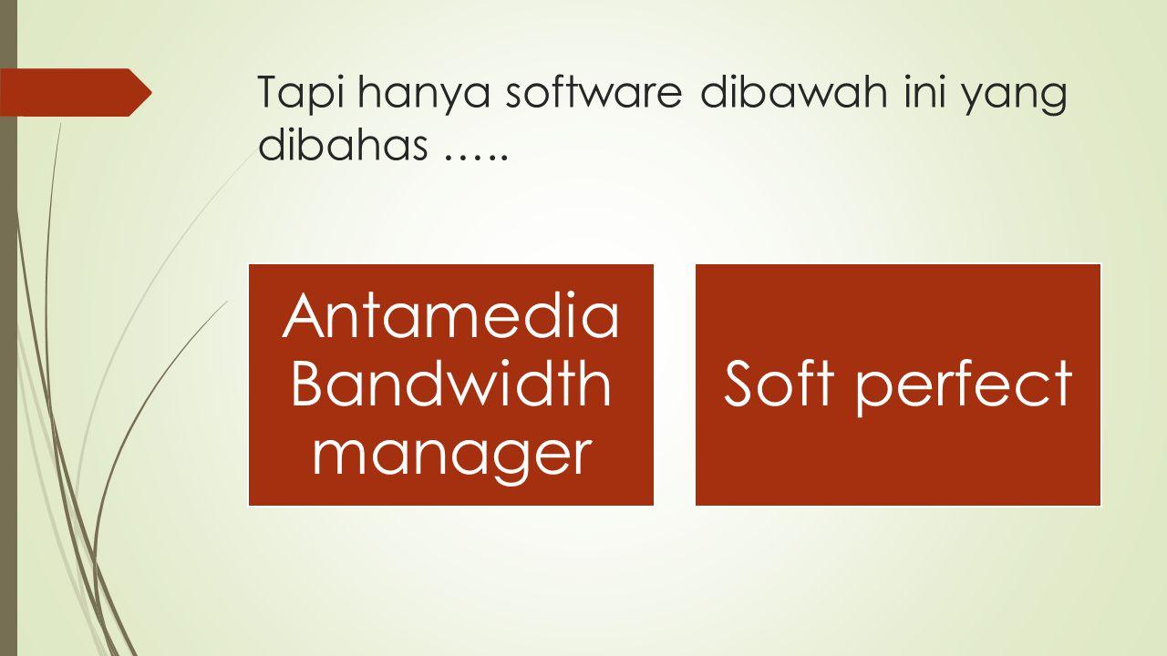 Tapi hanya software dibawah ini yang dibahas ….. Antamedia Bandwidth manager Soft perfect