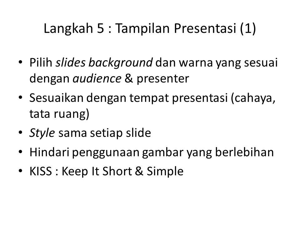 Langkah 5 : Tampilan Presentasi (1) Pilih slides background dan warna yang sesuai dengan audience & presenter Sesuaikan dengan tempat presentasi (cahaya, tata ruang) Style sama setiap slide Hindari penggunaan gambar yang berlebihan KISS : Keep It Short & Simple