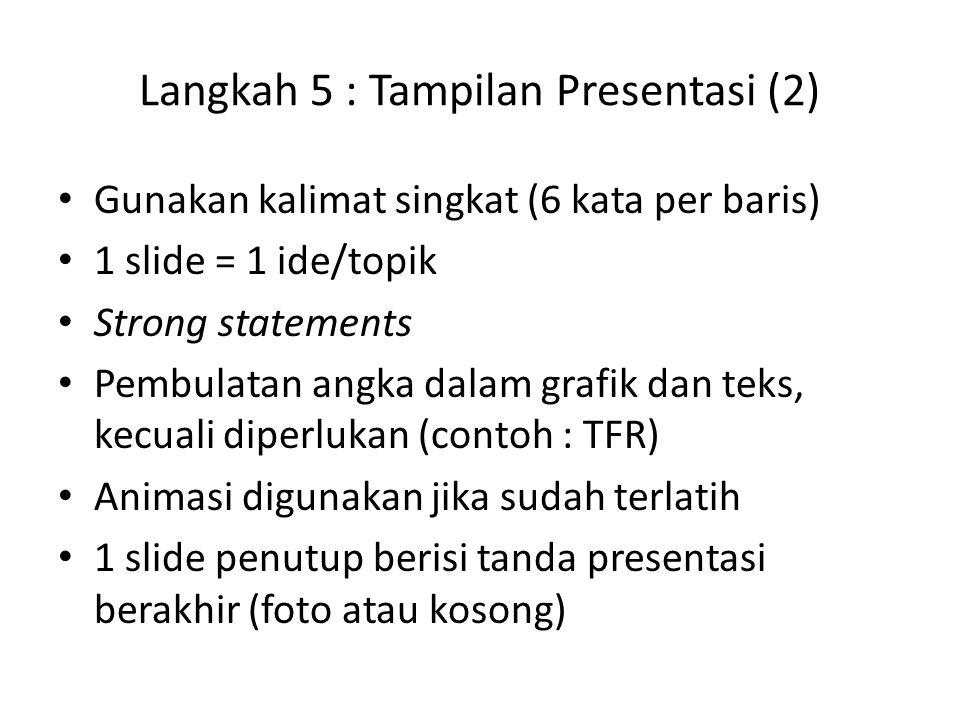 Langkah 5 : Tampilan Presentasi (2) Gunakan kalimat singkat (6 kata per baris) 1 slide = 1 ide/topik Strong statements Pembulatan angka dalam grafik dan teks, kecuali diperlukan (contoh : TFR) Animasi digunakan jika sudah terlatih 1 slide penutup berisi tanda presentasi berakhir (foto atau kosong)