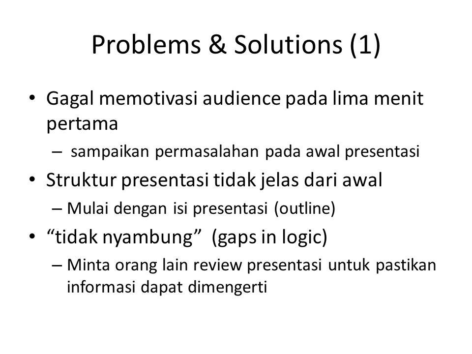Problems & Solutions (1) Gagal memotivasi audience pada lima menit pertama – sampaikan permasalahan pada awal presentasi Struktur presentasi tidak jelas dari awal – Mulai dengan isi presentasi (outline) tidak nyambung (gaps in logic) – Minta orang lain review presentasi untuk pastikan informasi dapat dimengerti