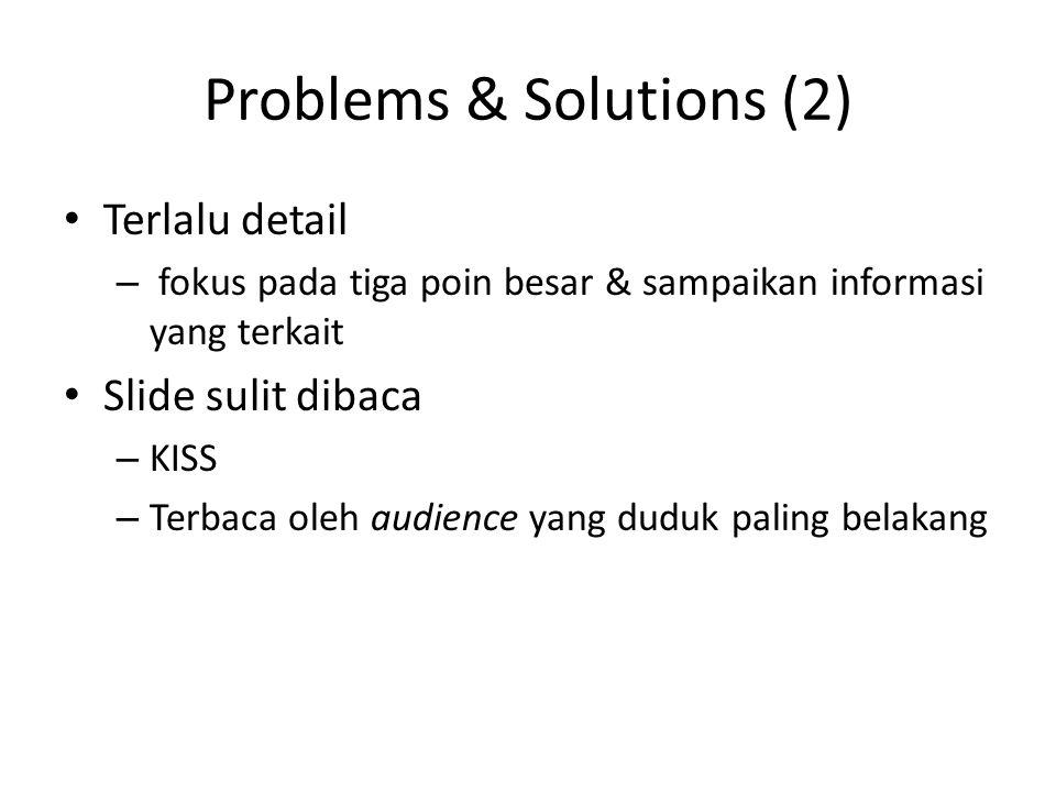 Problems & Solutions (2) Terlalu detail – fokus pada tiga poin besar & sampaikan informasi yang terkait Slide sulit dibaca – KISS – Terbaca oleh audience yang duduk paling belakang