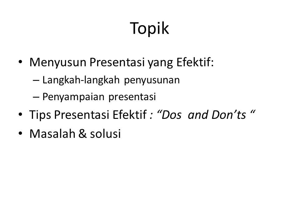 Topik Menyusun Presentasi yang Efektif: – Langkah-langkah penyusunan – Penyampaian presentasi Tips Presentasi Efektif : Dos and Don'ts Masalah & solusi