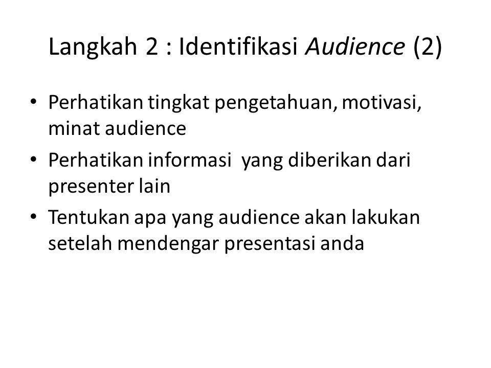 Langkah 2 : Identifikasi Audience (2) Perhatikan tingkat pengetahuan, motivasi, minat audience Perhatikan informasi yang diberikan dari presenter lain Tentukan apa yang audience akan lakukan setelah mendengar presentasi anda