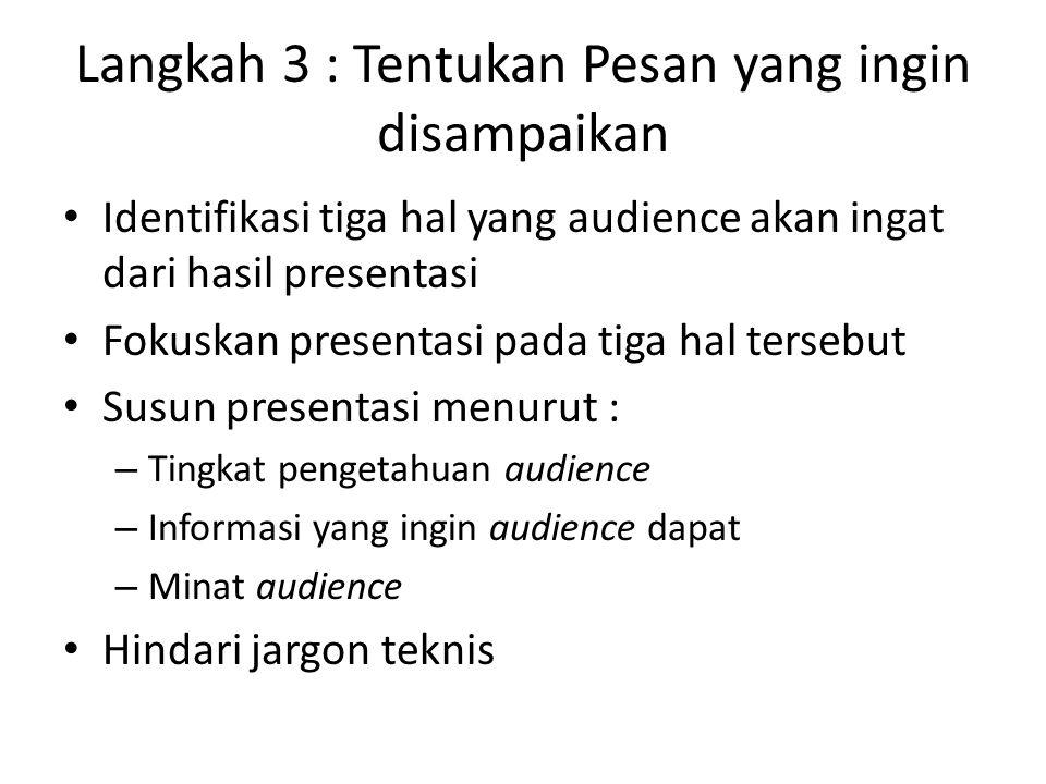 Langkah 3 : Tentukan Pesan yang ingin disampaikan Identifikasi tiga hal yang audience akan ingat dari hasil presentasi Fokuskan presentasi pada tiga hal tersebut Susun presentasi menurut : – Tingkat pengetahuan audience – Informasi yang ingin audience dapat – Minat audience Hindari jargon teknis