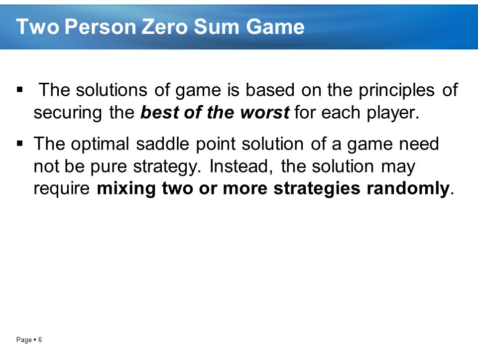Page  6 Two Person Zero Sum Game  The solutions of game is based on the principles of securing the best of the worst for each player.