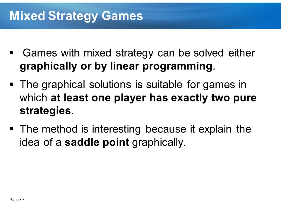 Page  8 Mixed Strategy Games  Games with mixed strategy can be solved either graphically or by linear programming.  The graphical solutions is suit