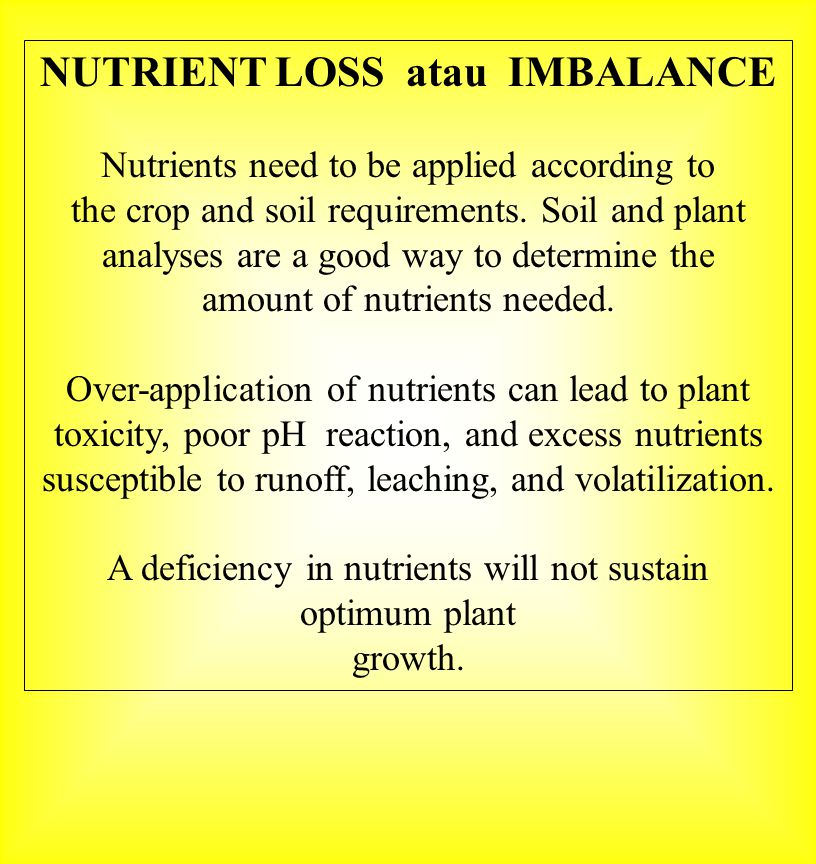 NUTRIENT LOSS atau IMBALANCE Nutrients need to be applied according to the crop and soil requirements. Soil and plant analyses are a good way to deter