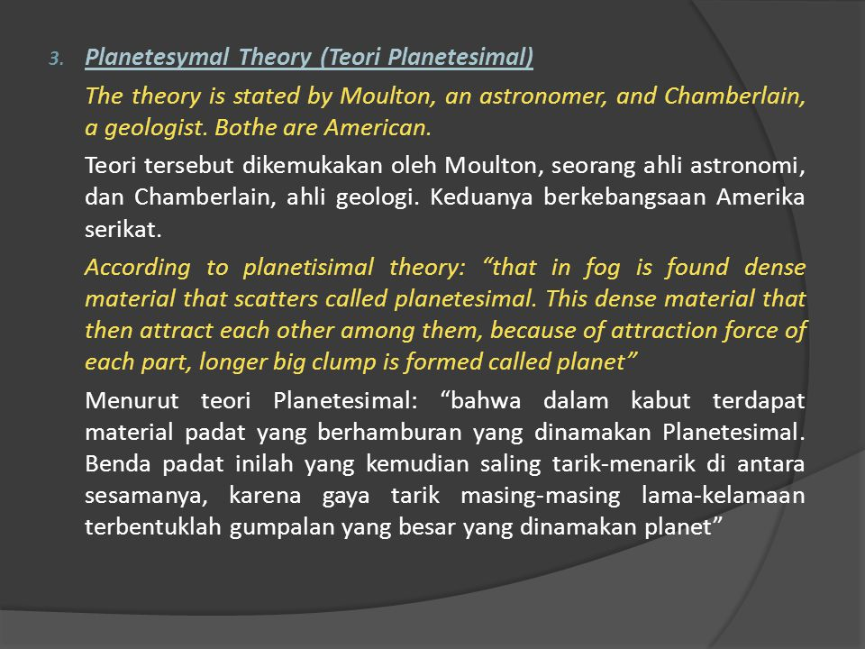 3. Planetesymal Theory (Teori Planetesimal) The theory is stated by Moulton, an astronomer, and Chamberlain, a geologist. Bothe are American. Teori te