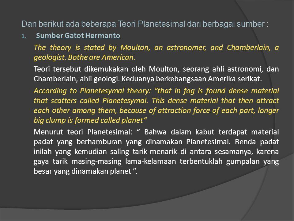Dan berikut ada beberapa Teori Planetesimal dari berbagai sumber : 1. Sumber Gatot Hermanto The theory is stated by Moulton, an astronomer, and Chambe