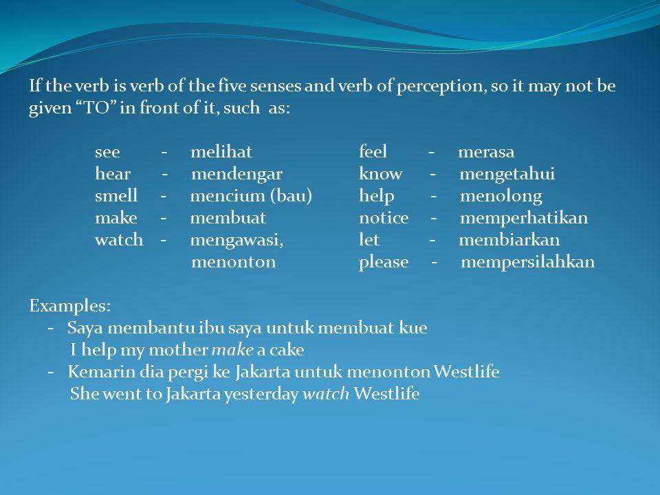 If the verb is verb of the five senses and verb of perception, so it may not be given TO in front of it, such as: see - melihatfeel - merasa hear - mendengarknow - mengetahui smell - mencium (bau)help - menolong make - membuatnotice - memperhatikan watch - mengawasi,let - membiarkan menontonplease - mempersilahkan Examples: - Saya membantu ibu saya untuk membuat kue I help my mother make a cake - Kemarin dia pergi ke Jakarta untuk menonton Westlife She went to Jakarta yesterday watch Westlife