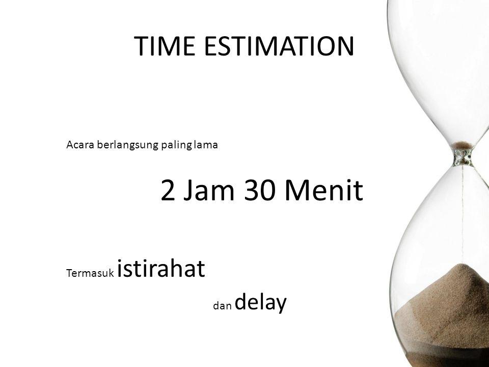 TIME ESTIMATION Acara berlangsung paling lama 2 Jam 30 Menit Termasuk istirahat dan delay