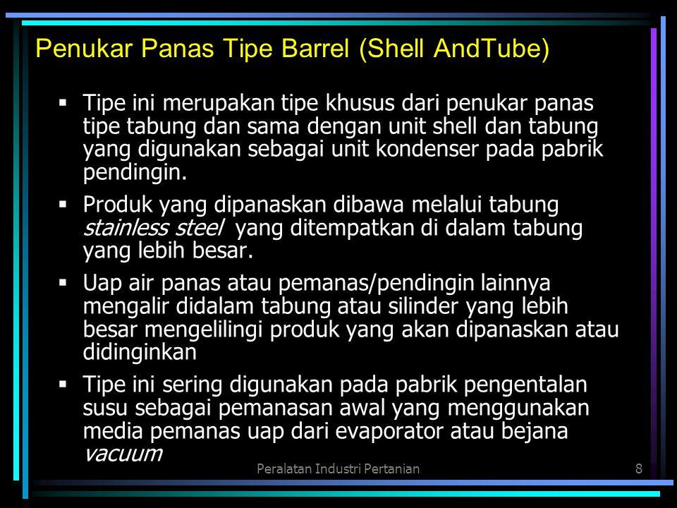 Peralatan Industri Pertanian8 Penukar Panas Tipe Barrel (Shell AndTube)  Tipe ini merupakan tipe khusus dari penukar panas tipe tabung dan sama denga