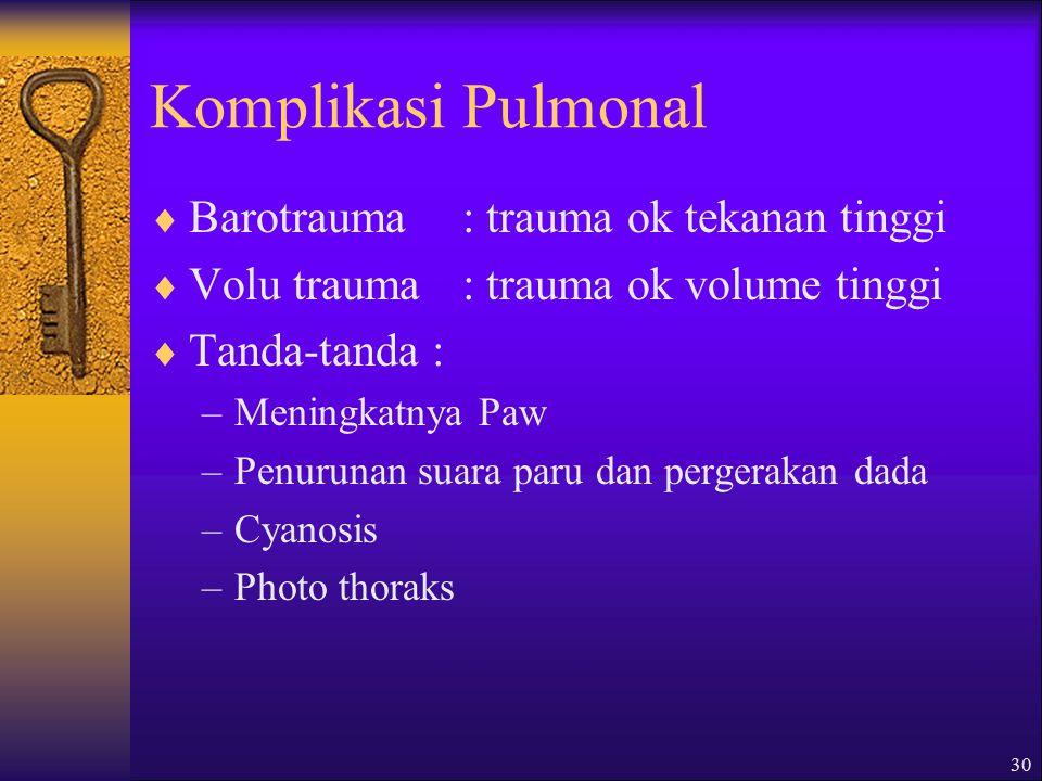 30 Komplikasi Pulmonal  Barotrauma : trauma ok tekanan tinggi  Volu trauma: trauma ok volume tinggi  Tanda-tanda : –Meningkatnya Paw –Penurunan suara paru dan pergerakan dada –Cyanosis –Photo thoraks