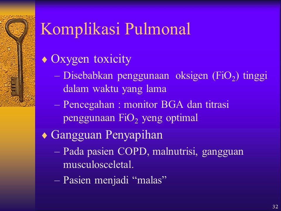 32 Komplikasi Pulmonal  Oxygen toxicity –Disebabkan penggunaan oksigen (FiO 2 ) tinggi dalam waktu yang lama –Pencegahan : monitor BGA dan titrasi penggunaan FiO 2 yeng optimal  Gangguan Penyapihan –Pada pasien COPD, malnutrisi, gangguan musculosceletal.