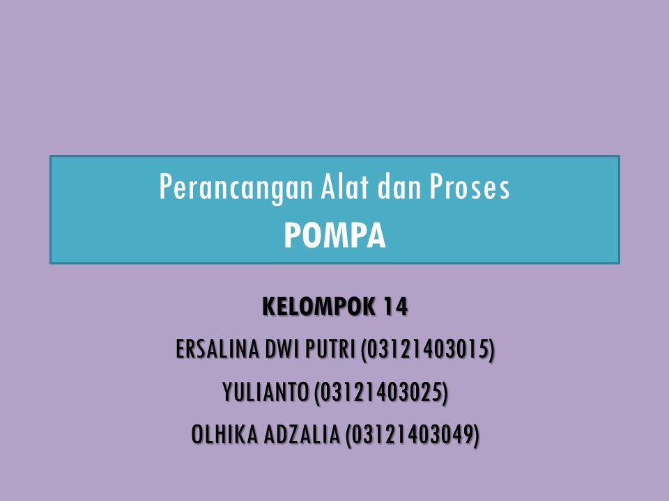 Perancangan Alat dan Proses POMPA KELOMPOK 14 ERSALINA DWI PUTRI (03121403015) YULIANTO (03121403025) OLHIKA ADZALIA (03121403049)