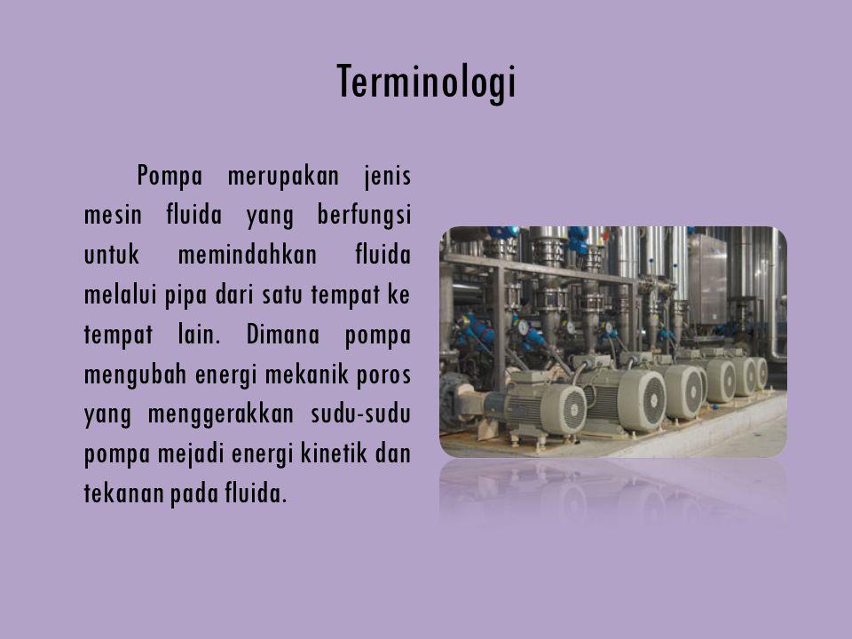 Terminologi Pompa merupakan jenis mesin fluida yang berfungsi untuk memindahkan fluida melalui pipa dari satu tempat ke tempat lain. Dimana pompa meng