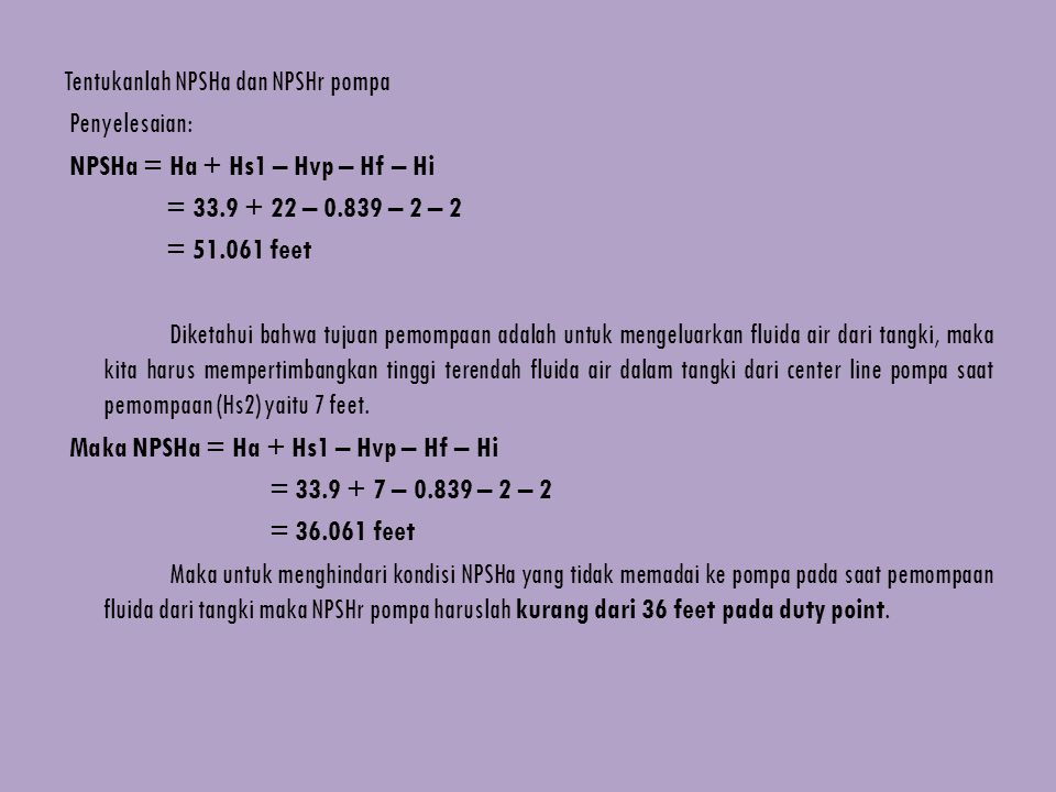 Tentukanlah NPSHa dan NPSHr pompa Penyelesaian: NPSHa = Ha + Hs1 – Hvp – Hf – Hi = 33.9 + 22 – 0.839 – 2 – 2 = 51.061 feet Diketahui bahwa tujuan pemo