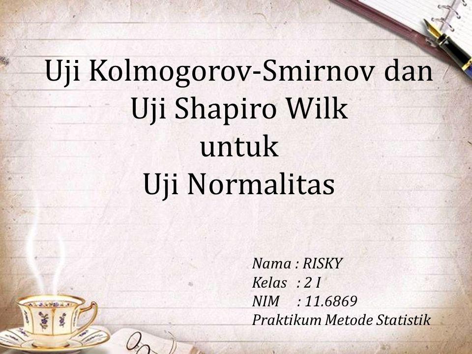 Uji Kolmogorov-Smirnov dan Uji Shapiro Wilk untuk Uji Normalitas Nama : RISKY Kelas : 2 I NIM : 11.6869 Praktikum Metode Statistik