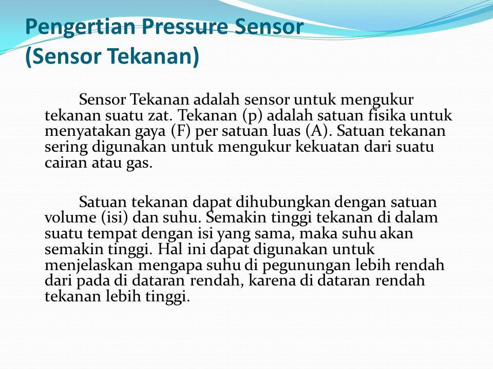 Pengertian Pressure Sensor (Sensor Tekanan) Sensor Tekanan adalah sensor untuk mengukur tekanan suatu zat. Tekanan (p) adalah satuan fisika untuk meny