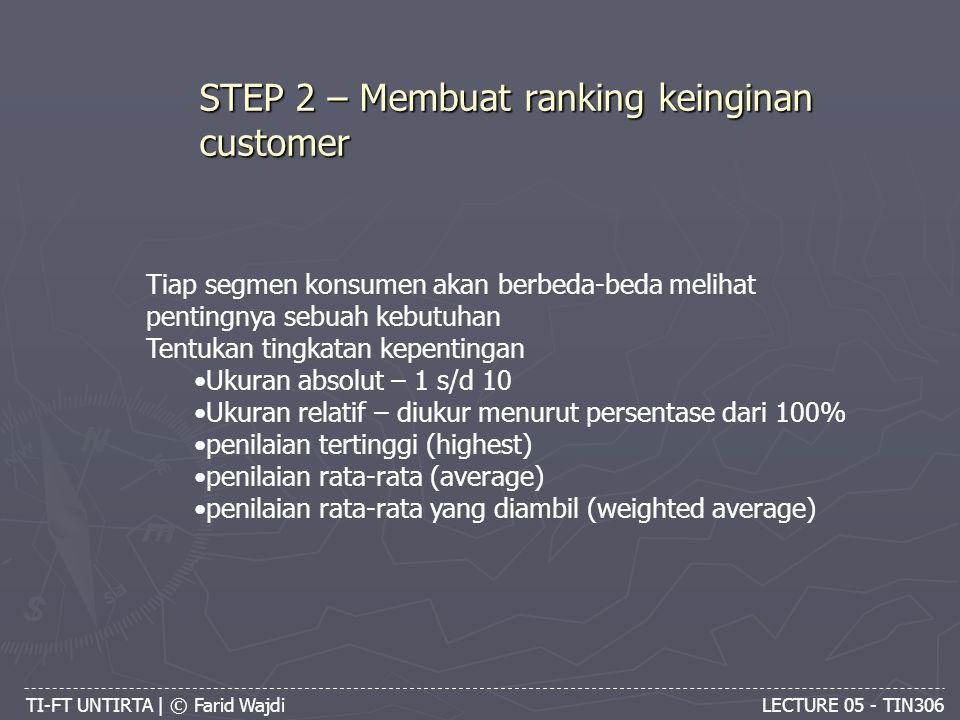 TI-FT UNTIRTA | © Farid Wajdi LECTURE 05 - TIN306 STEP 2 – Membuat ranking keinginan customer Tiap segmen konsumen akan berbeda-beda melihat pentingnya sebuah kebutuhan Tentukan tingkatan kepentingan Ukuran absolut – 1 s/d 10 Ukuran relatif – diukur menurut persentase dari 100% penilaian tertinggi (highest) penilaian rata-rata (average) penilaian rata-rata yang diambil (weighted average)