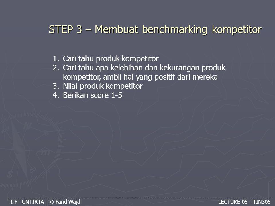 TI-FT UNTIRTA | © Farid Wajdi LECTURE 05 - TIN306 STEP 3 – Membuat benchmarking kompetitor 1.Cari tahu produk kompetitor 2.Cari tahu apa kelebihan dan kekurangan produk kompetitor, ambil hal yang positif dari mereka 3.Nilai produk kompetitor 4.Berikan score 1-5