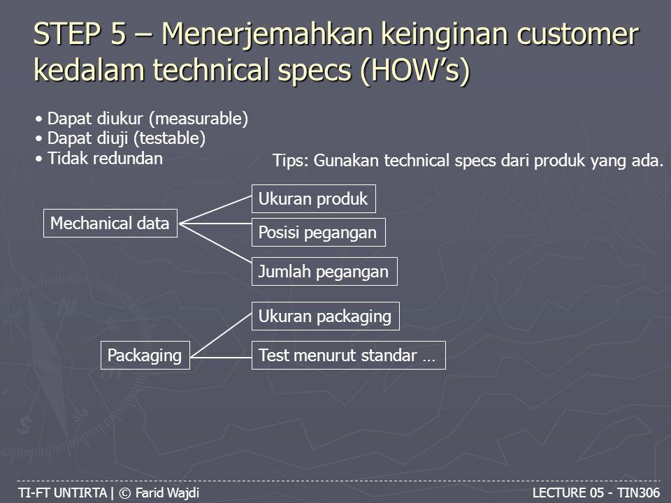 TI-FT UNTIRTA | © Farid Wajdi LECTURE 05 - TIN306 STEP 5 – Menerjemahkan keinginan customer kedalam technical specs (HOW's) Dapat diukur (measurable) Dapat diuji (testable) Tidak redundan Tips: Gunakan technical specs dari produk yang ada.