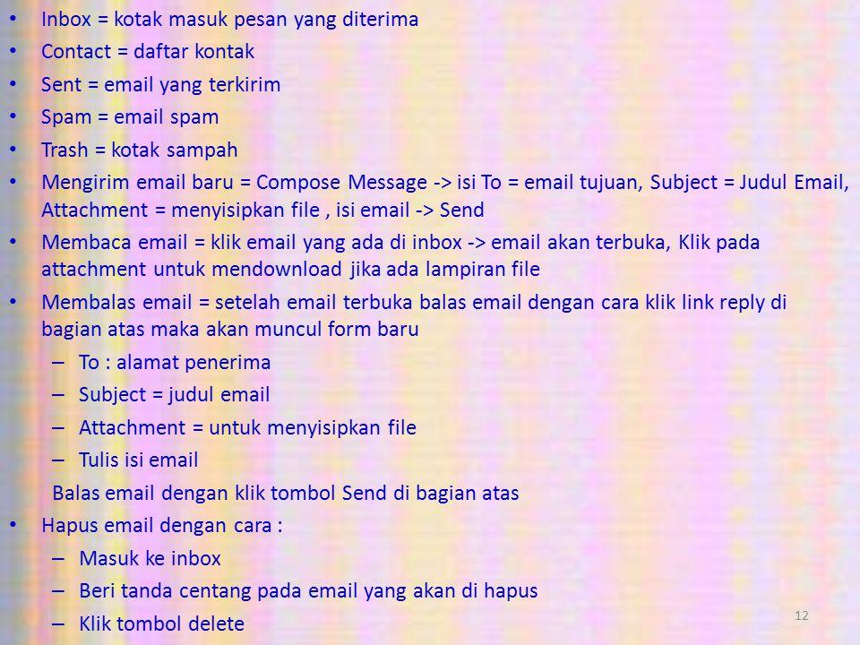 12 Inbox = kotak masuk pesan yang diterima Contact = daftar kontak Sent = email yang terkirim Spam = email spam Trash = kotak sampah Mengirim email baru = Compose Message -> isi To = email tujuan, Subject = Judul Email, Attachment = menyisipkan file, isi email -> Send Membaca email = klik email yang ada di inbox -> email akan terbuka, Klik pada attachment untuk mendownload jika ada lampiran file Membalas email = setelah email terbuka balas email dengan cara klik link reply di bagian atas maka akan muncul form baru – To : alamat penerima – Subject = judul email – Attachment = untuk menyisipkan file – Tulis isi email Balas email dengan klik tombol Send di bagian atas Hapus email dengan cara : – Masuk ke inbox – Beri tanda centang pada email yang akan di hapus – Klik tombol delete