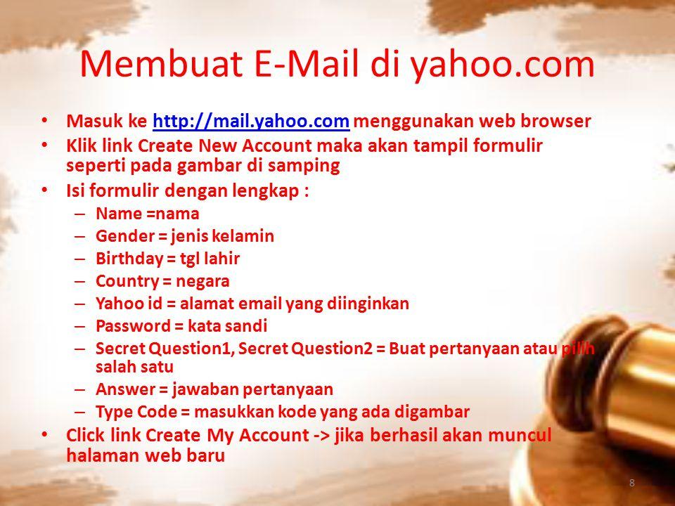 Membuat E-Mail di yahoo.com Masuk ke http://mail.yahoo.com menggunakan web browserhttp://mail.yahoo.com Klik link Create New Account maka akan tampil formulir seperti pada gambar di samping Isi formulir dengan lengkap : – Name =nama – Gender = jenis kelamin – Birthday = tgl lahir – Country = negara – Yahoo id = alamat email yang diinginkan – Password = kata sandi – Secret Question1, Secret Question2 = Buat pertanyaan atau pilih salah satu – Answer = jawaban pertanyaan – Type Code = masukkan kode yang ada digambar Click link Create My Account -> jika berhasil akan muncul halaman web baru 8