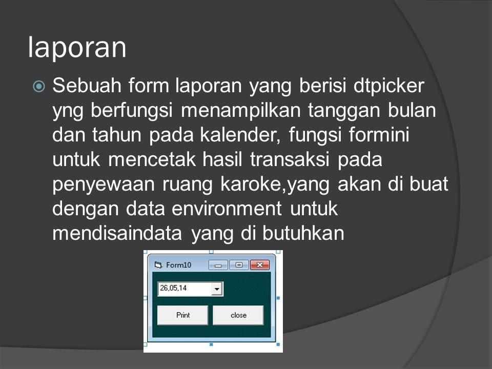 laporan  Sebuah form laporan yang berisi dtpicker yng berfungsi menampilkan tanggan bulan dan tahun pada kalender, fungsi formini untuk mencetak hasil transaksi pada penyewaan ruang karoke,yang akan di buat dengan data environment untuk mendisaindata yang di butuhkan