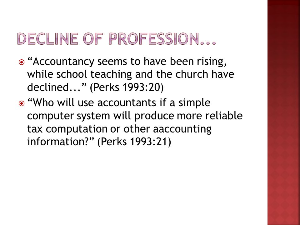  Accountancy seems to have been rising, while school teaching and the church have declined... (Perks 1993:20)  Who will use accountants if a simple computer system will produce more reliable tax computation or other aaccounting information (Perks 1993:21)