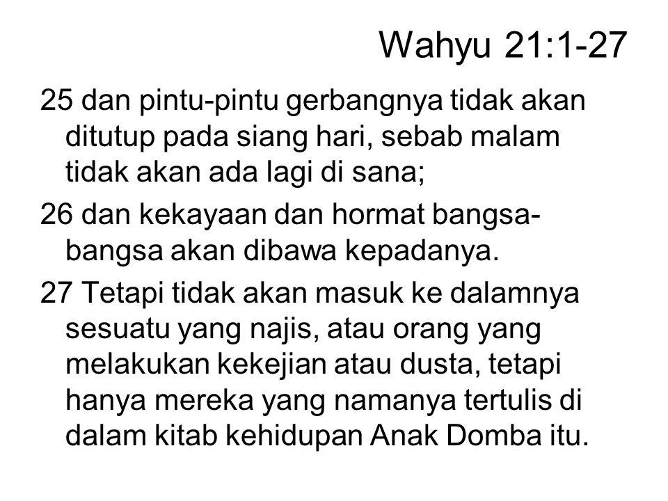 Wahyu 21:1-27 25 dan pintu-pintu gerbangnya tidak akan ditutup pada siang hari, sebab malam tidak akan ada lagi di sana; 26 dan kekayaan dan hormat ba