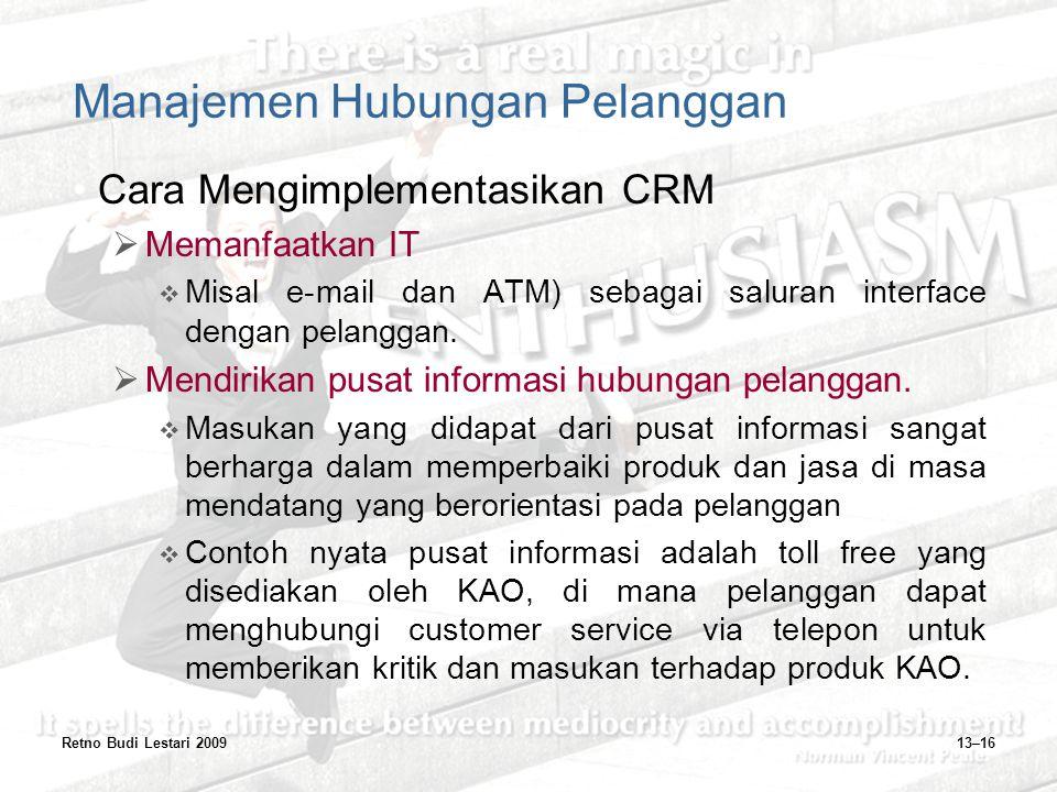 Retno Budi Lestari 200913–16 Manajemen Hubungan Pelanggan Cara Mengimplementasikan CRM  Memanfaatkan IT  Misal e-mail dan ATM) sebagai saluran inter