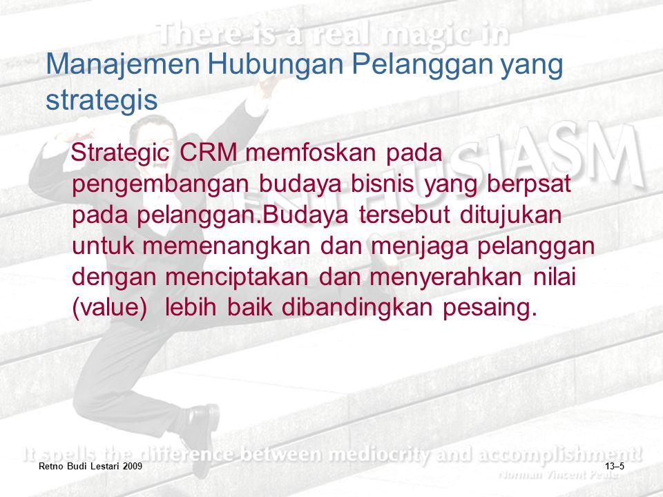 Retno Budi Lestari 200913–5 Manajemen Hubungan Pelanggan yang strategis Strategic CRM memfoskan pada pengembangan budaya bisnis yang berpsat pada pela