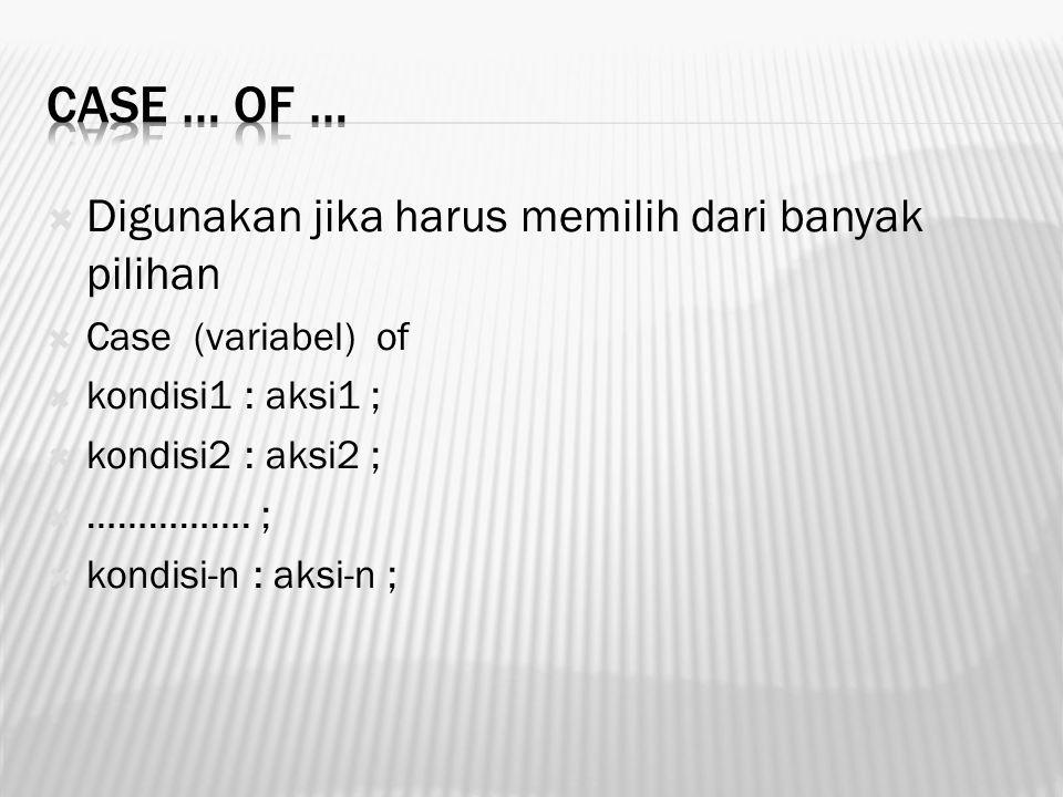  Digunakan jika harus memilih dari banyak pilihan  Case (variabel) of  kondisi1 : aksi1 ;  kondisi2 : aksi2 ;  ……………. ;  kondisi-n : aksi-n ;