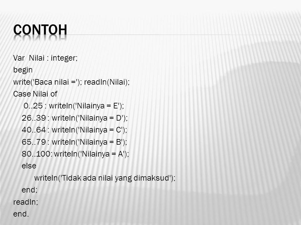 Var Nilai : integer; begin write('Baca nilai ='); readln(Nilai); Case Nilai of 0..25 : writeln('Nilainya = E'); 26..39 : writeln('Nilainya = D'); 40..