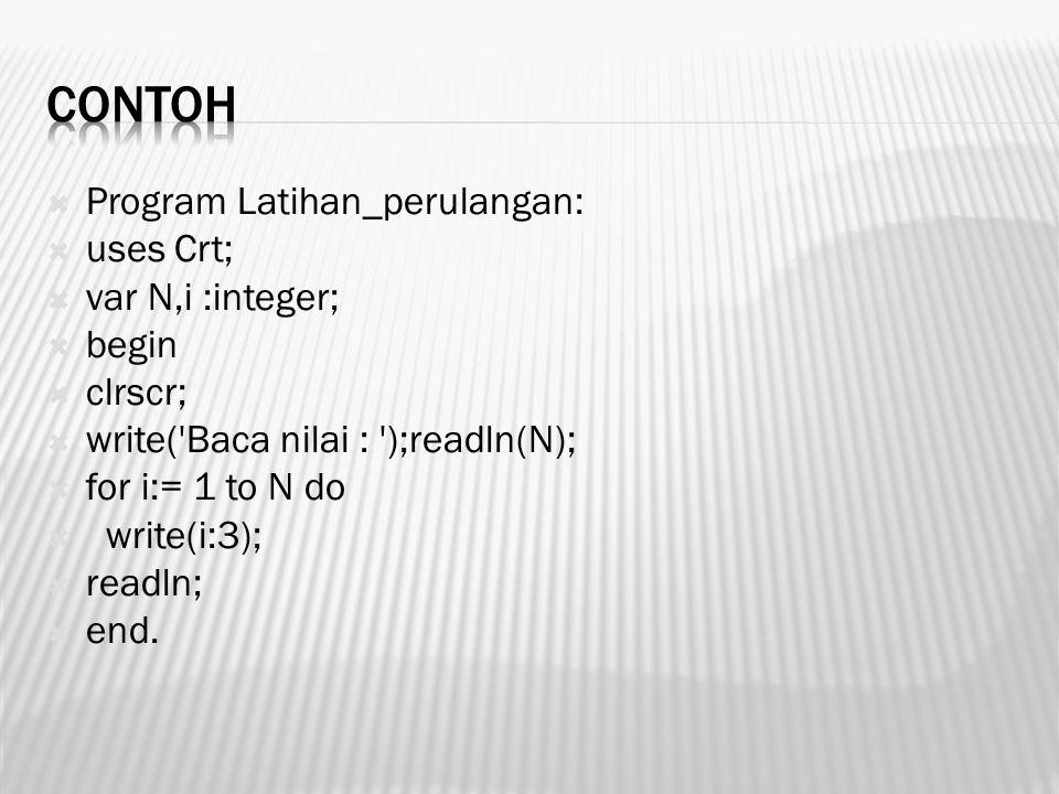  Program Latihan_perulangan:  uses Crt;  var N,i :integer;  begin  clrscr;  write('Baca nilai : ');readln(N);  for i:= 1 to N do  write(i:3);