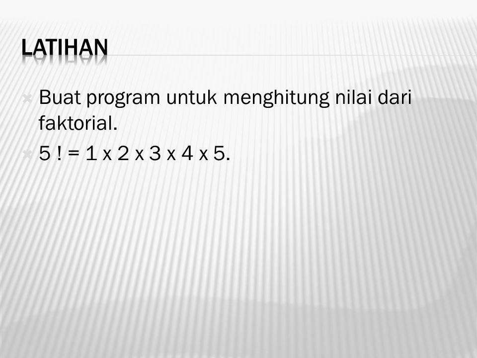  Buat program untuk menghitung nilai dari faktorial.  5 ! = 1 x 2 x 3 x 4 x 5.