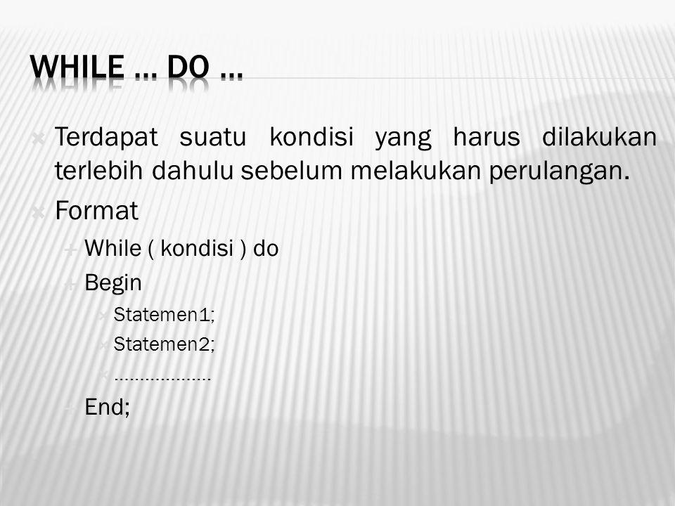  Terdapat suatu kondisi yang harus dilakukan terlebih dahulu sebelum melakukan perulangan.  Format  While ( kondisi ) do  Begin  Statemen1;  Sta