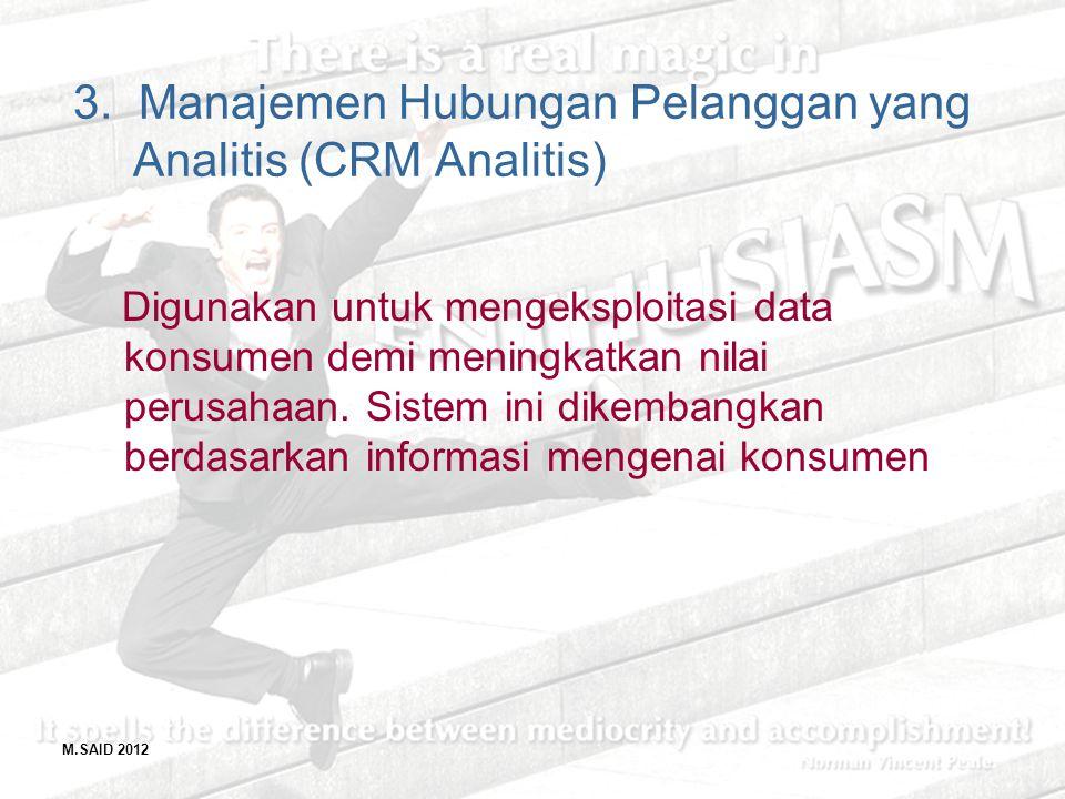 M.SAID 2012 3. Manajemen Hubungan Pelanggan yang Analitis (CRM Analitis) Digunakan untuk mengeksploitasi data konsumen demi meningkatkan nilai perusah