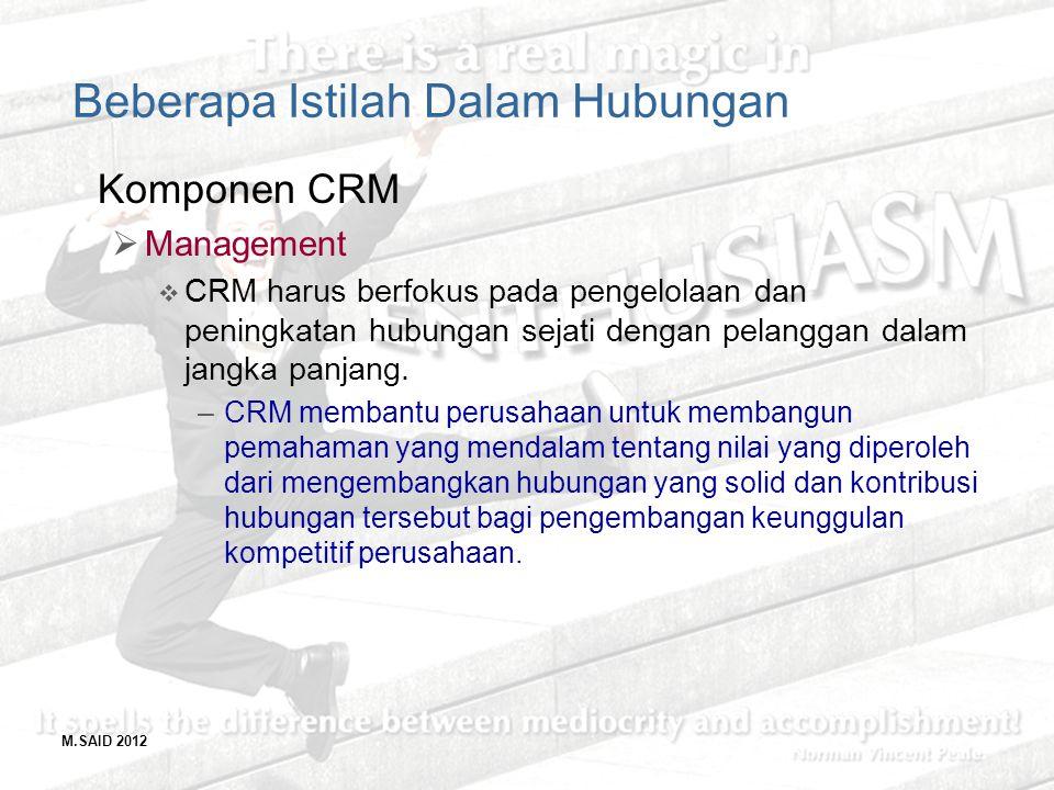 M.SAID 2012 Beberapa Istilah Dalam Hubungan Komponen CRM  Management  CRM harus berfokus pada pengelolaan dan peningkatan hubungan sejati dengan pel