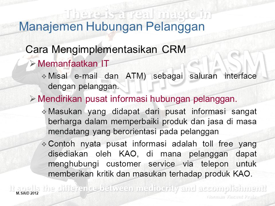 M.SAID 2012 Manajemen Hubungan Pelanggan Cara Mengimplementasikan CRM  Memanfaatkan IT  Misal e-mail dan ATM) sebagai saluran interface dengan pelan