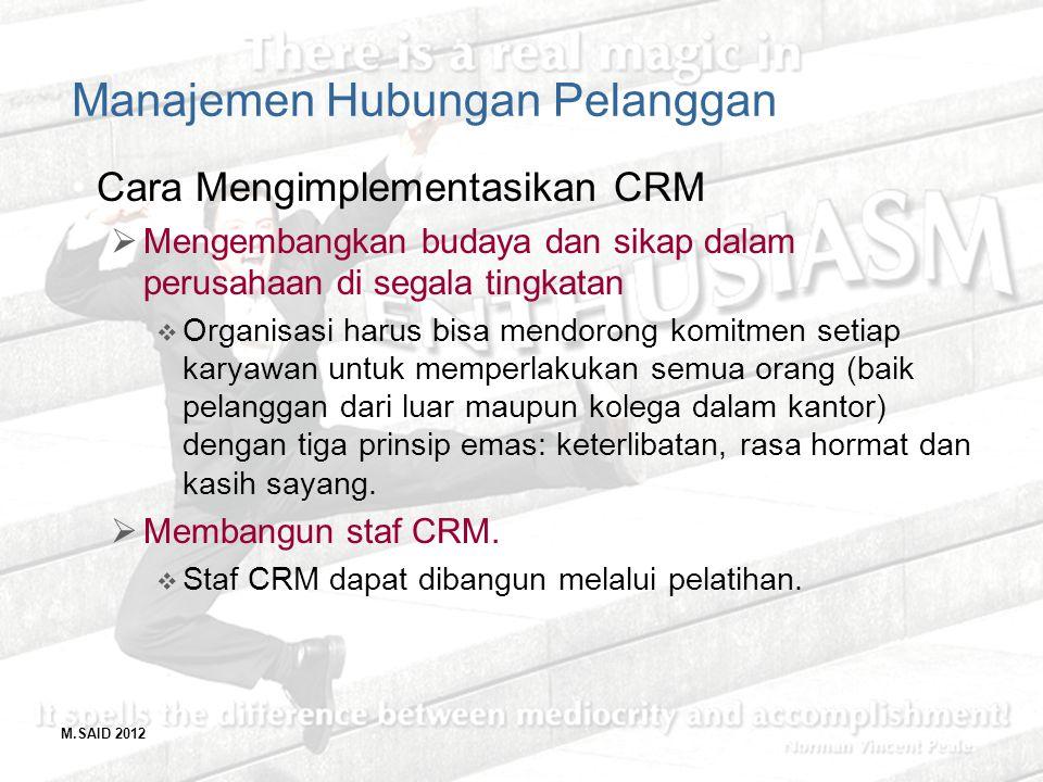 M.SAID 2012 Manajemen Hubungan Pelanggan Cara Mengimplementasikan CRM  Mengembangkan budaya dan sikap dalam perusahaan di segala tingkatan  Organisa