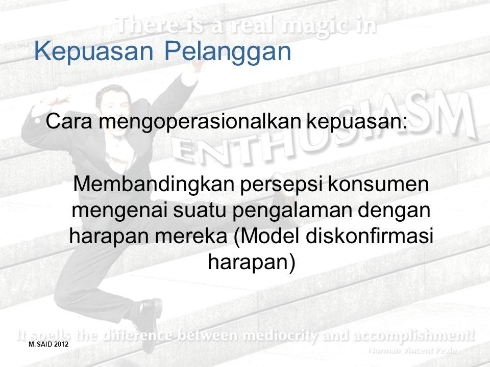 M.SAID 2012 Kepuasan Pelanggan Cara mengoperasionalkan kepuasan: Membandingkan persepsi konsumen mengenai suatu pengalaman dengan harapan mereka (Mode