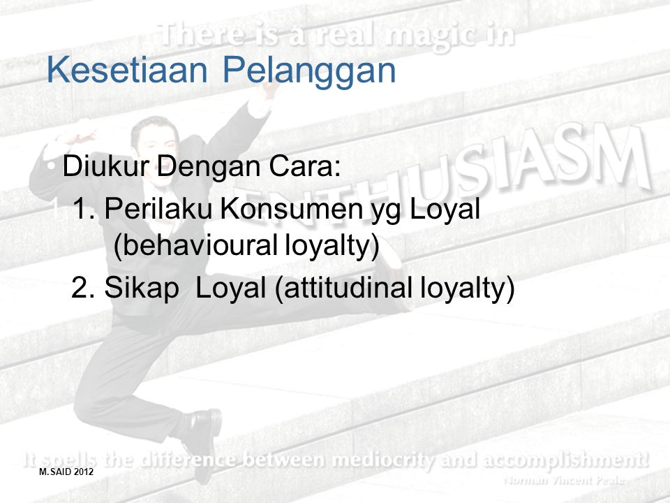 M.SAID 2012 Kesetiaan Pelanggan Diukur Dengan Cara: 1.1. Perilaku Konsumen yg Loyal (behavioural loyalty) 2.2. Sikap Loyal (attitudinal loyalty)