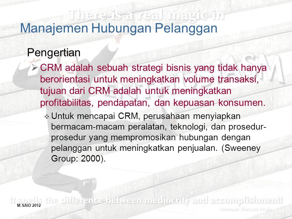M.SAID 2012 Manajemen Hubungan Pelanggan Pengertian  CRM adalah sebuah strategi bisnis yang tidak hanya berorientasi untuk meningkatkan volume transa