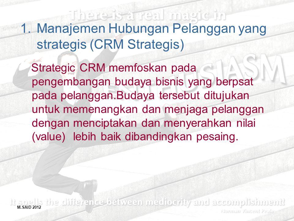 M.SAID 2012 1.Manajemen Hubungan Pelanggan yang strategis (CRM Strategis) Strategic CRM memfoskan pada pengembangan budaya bisnis yang berpsat pada pe